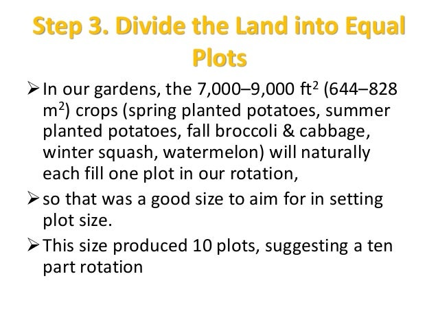 Step 3. Divide the Land into Equal Plots In our gardens, the 7,000–9,000 ft2 (644–828 m2) crops (spring planted potatoes,...