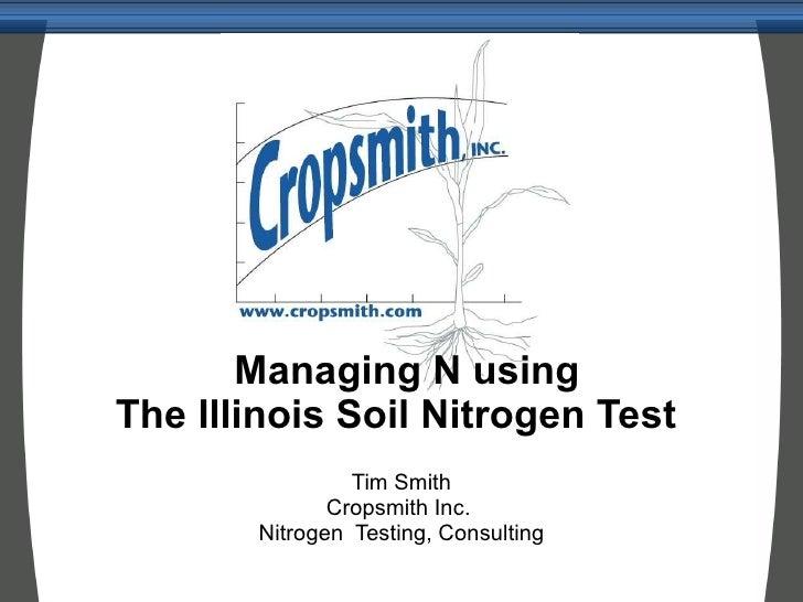 Managing N using The Illinois Soil Nitrogen Test  Tim Smith Cropsmith Inc.  Nitrogen  Testing, Consulting