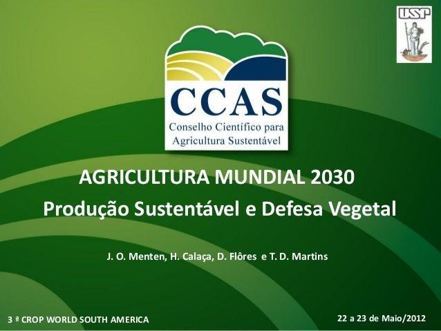 AGRICULTURA MUNDIAL 2030      Produção Sustentável e Defesa Vegetal                   J. O. Menten, H. Calaça, D. Flôres e...