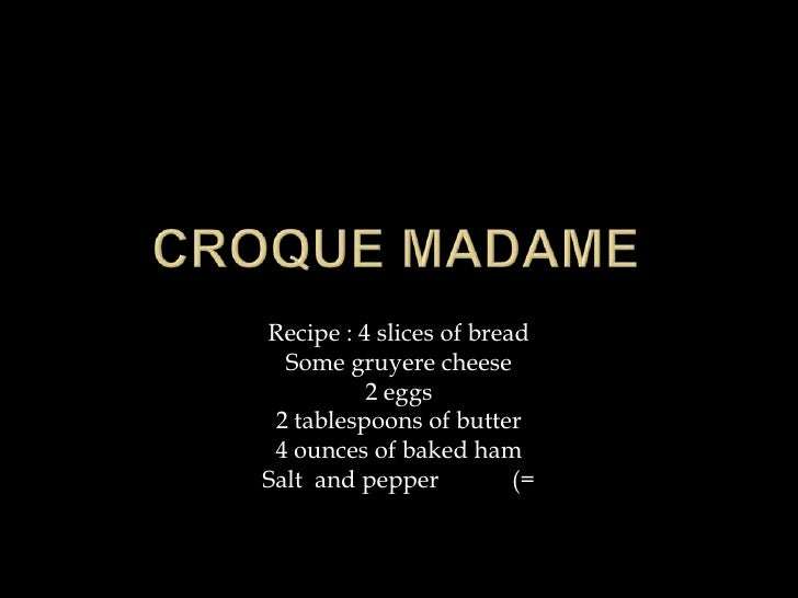 Croque Madame <br />Recipe : 4 slices of bread<br />Some gruyere cheese<br />2 eggs<br />2 tablespoons of butter<br />4 ou...