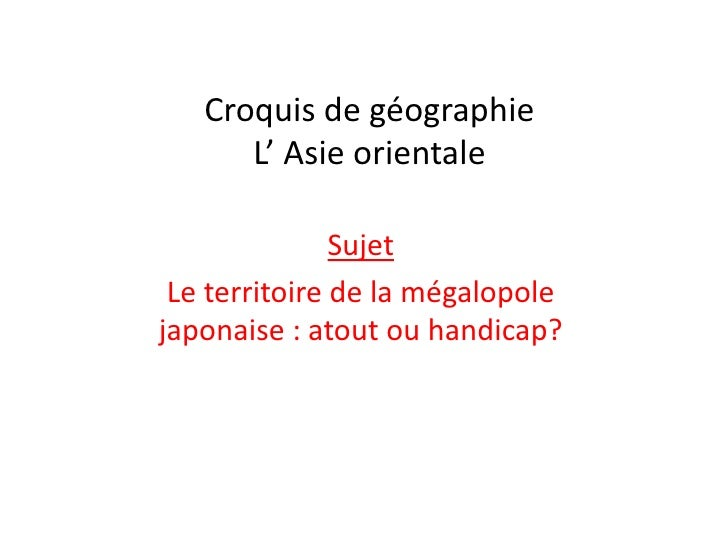 Croquis de géographie      L' Asie orientale               Sujet Le territoire de la mégalopolejaponaise : atout ou handic...