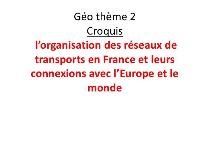 Géo thème 2            Croquis l'organisation des réseaux de transports en France et leursconnexions avec l'Europe et le  ...