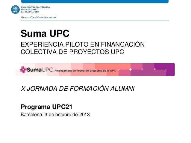 Suma UPC EXPERIENCIA PILOTO EN FINANCACIÓN COLECTIVA DE PROYECTOS UPC X JORNADA DE FORMACIÓN ALUMNI Programa UPC21 Barcelo...