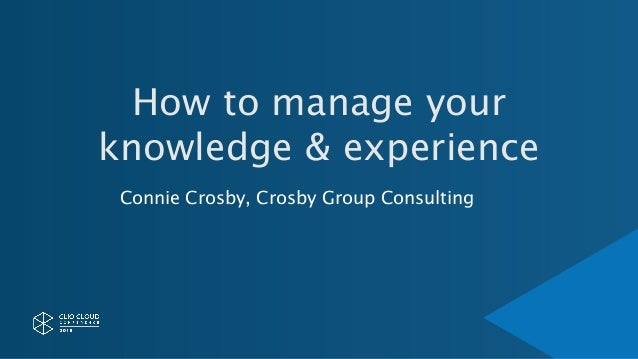 How to manage your knowledge & experience Connie Crosby, Crosby Group Consulting