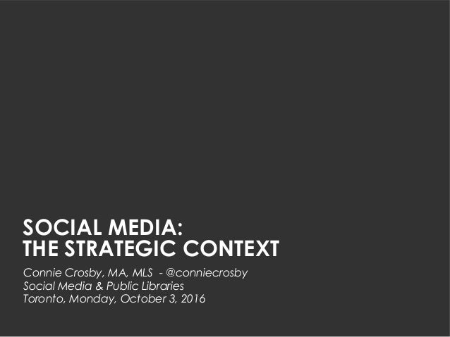 SOCIAL MEDIA: THE STRATEGIC CONTEXT Connie Crosby, MA, MLS - @conniecrosby Social Media & Public Libraries Toronto, Monday...