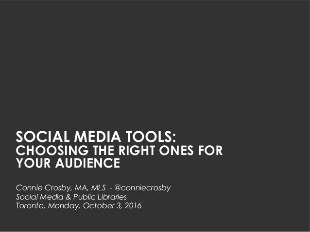 SOCIAL MEDIA TOOLS: CHOOSING THE RIGHT ONES FOR YOUR AUDIENCE Connie Crosby, MA, MLS - @conniecrosby Social Media & Public...
