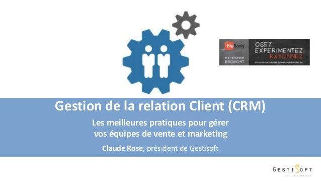 Gestion de la relation Client (CRM) Les meilleures pratiques pour gérer vos équipes de vente et marketing Claude Rose, pré...