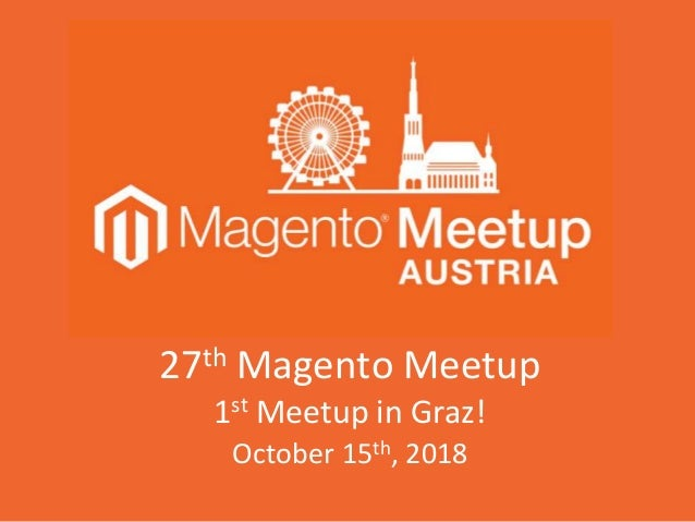 27th Magento Meetup 1st Meetup in Graz! October 15th, 2018