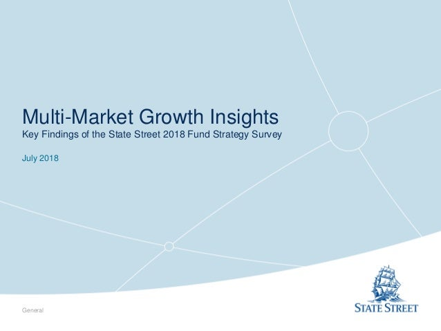 Multi-Market Growth Insights Key Findings of the State Street 2018 Fund Strategy Survey July 2018 General