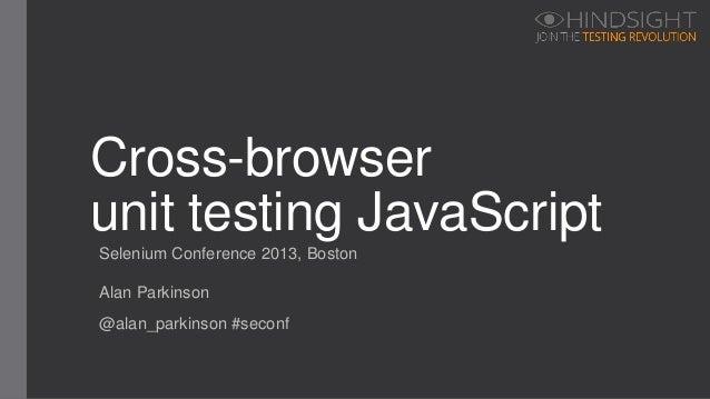 Selenium Conference 2013, BostonCross-browserunit testing JavaScriptAlan Parkinson@alan_parkinson #seconf