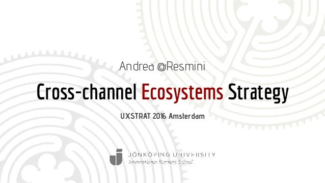 Cross-channel Ecosystems Strategy Andrea @Resmini UXSTRAT 2016 Amsterdam