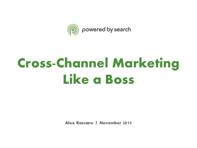 Cross-Channel Marketing Like a Boss Alex Rascanu l November 2013