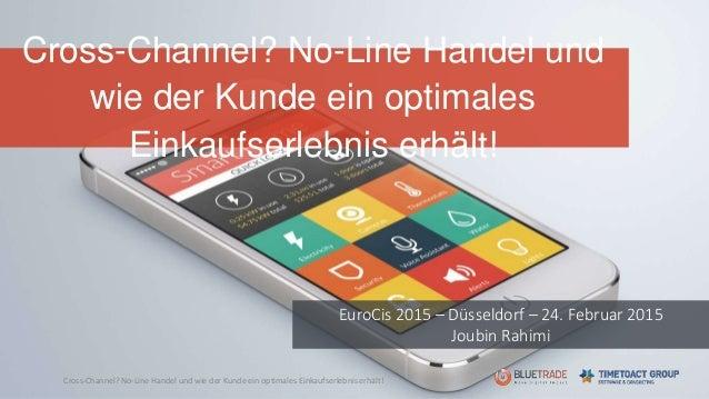 Cross-Channel? No-Line Handel und wie der Kunde ein optimales Einkaufserlebnis erhält! EuroCis 2015 – Düsseldorf – 24. Feb...