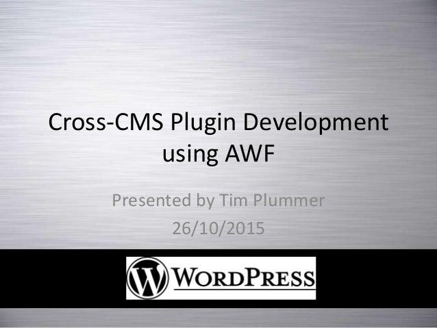 Cross-CMS Plugin Development using AWF Presented by Tim Plummer 26/10/2015