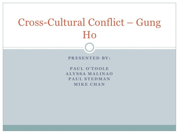 Presented by:<br />Paul O'toole<br />Alyssa mAlinao<br />Paul Stedman<br />Mike chan<br />Cross-Cultural Conflict – Gung H...