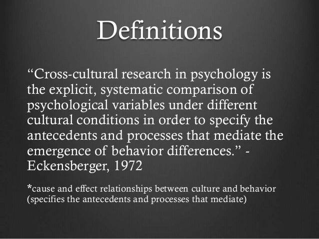 the relationship between cultural and cross cultural psychology Cultural psychology is often confused with cross-cultural psychology however, cultural psychology is distinct from cross-cultural psychology in that the cross- cultural psychologists generally use culture as a means of testing the universality of.