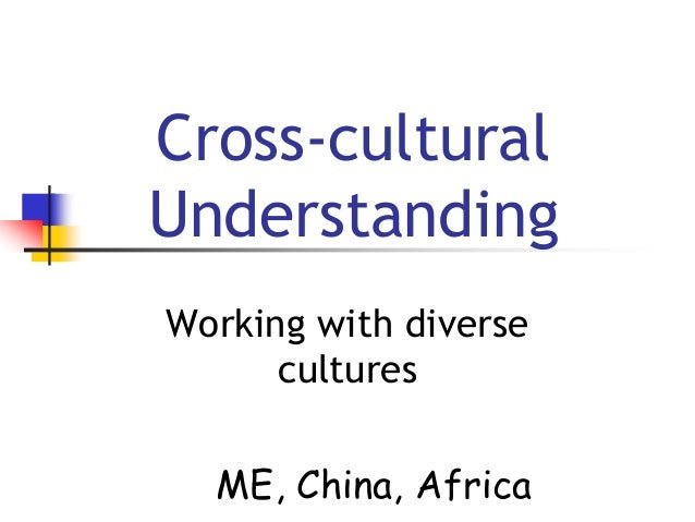 cross culture understanding Culture matters 3 the peace corps cross-cultural workbook 69 coping strategies the goal is understanding in cross-cultural training and living, the goal is learning about yourself and others just as you want to learn another language so that.