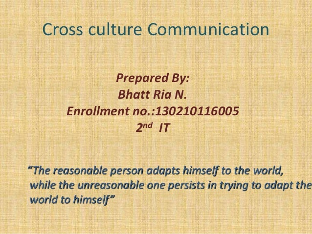 "Cross culture Communication Prepared By: Bhatt Ria N. Enrollment no.:130210116005 2nd IT ""The reasonable person adapts him..."