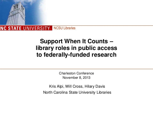 NCSU Libraries  Support When It Counts – library roles in public access to federally-funded research Charleston Conference...