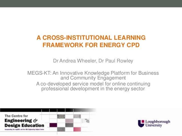 A CROSS-INSTITUTIONAL LEARNING     FRAMEWORK FOR ENERGY CPD          Dr Andrea Wheeler, Dr Paul RowleyMEGS-KT: An Innovati...