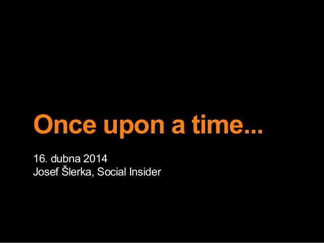 Once upon a time... 16. dubna 2014 Josef Šlerka, Social Insider