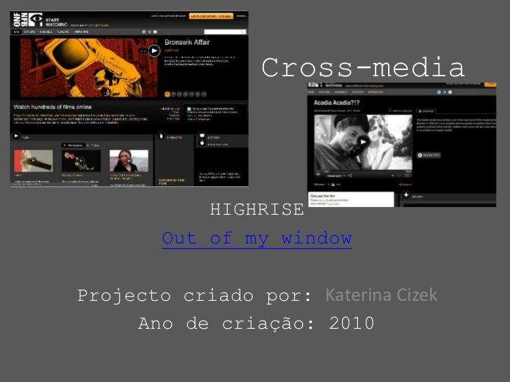 Cross-media<br />HIGHRISE<br />Out of my window<br />Projecto criado por: Katerina Cizek<br />Ano de criação: 2010<br />