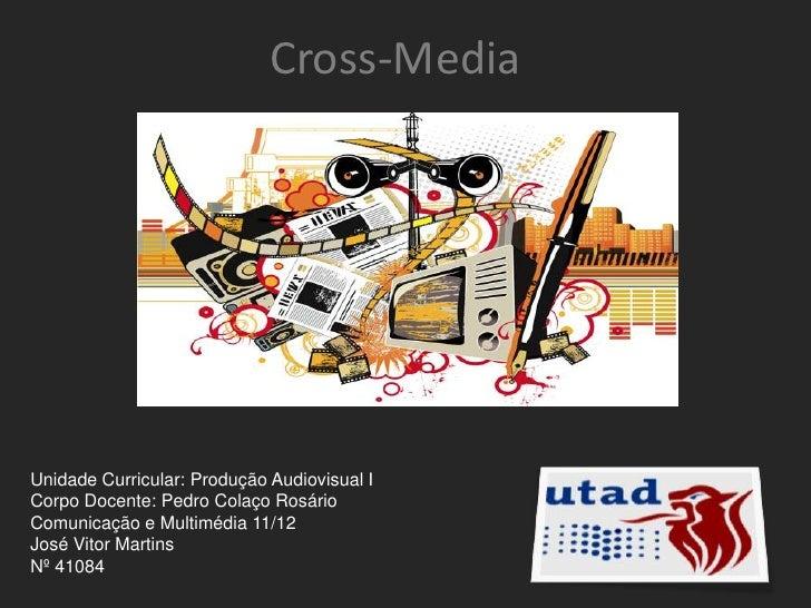 Cross-MediaUnidade Curricular: Produção Audiovisual ICorpo Docente: Pedro Colaço RosárioComunicação e Multimédia 11/12José...