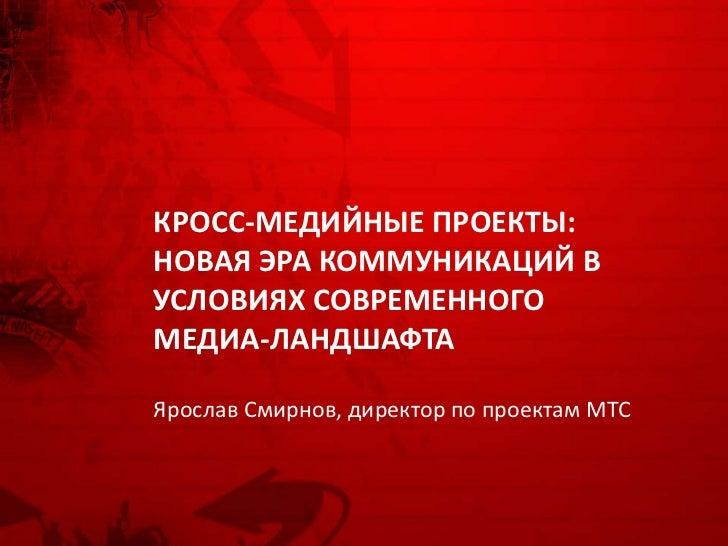 КРОСС-МЕДИЙНЫЕ ПРОЕКТЫ:НОВАЯ ЭРА КОММУНИКАЦИЙ ВУСЛОВИЯХ СОВРЕМЕННОГОМЕДИА-ЛАНДШАФТАЯрослав Смирнов, директор по проектам МТС