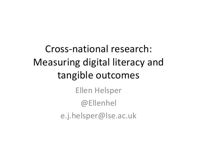 Cross-national research:  Measuring digital literacy and  tangible outcomes  Ellen Helsper  @Ellenhel  e.j.helsper@lse.ac....