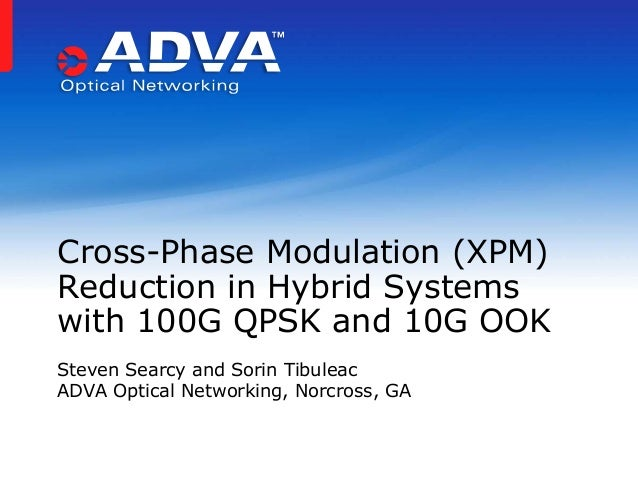 Steven Searcy and Sorin Tibuleac ADVA Optical Networking, Norcross, GA Cross-Phase Modulation (XPM) Reduction in Hybrid Sy...