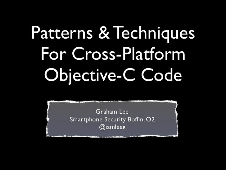 Patterns & Techniques For Cross-Platform Objective-C Code            Graham Lee    Smartphone Security Boffin, O2          ...
