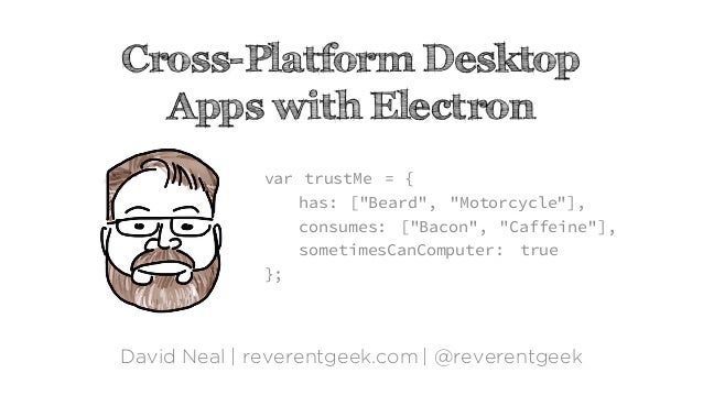 "Cross-Platform Desktop Apps with Electron David Neal | reverentgeek.com | @reverentgeek var trustMe = { has: [""Beard"", ""Mo..."