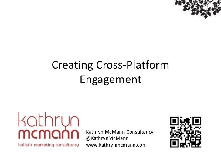 Social Media MarketingCreating Cross-Platform     Engagement      Kathryn McMann Consultancy      @KathrynMcMann      www....