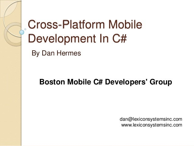 Cross-Platform Mobile Development In C# By Dan Hermes  Boston Mobile C# Developers' Group  dan@lexiconsystemsinc.com www.l...