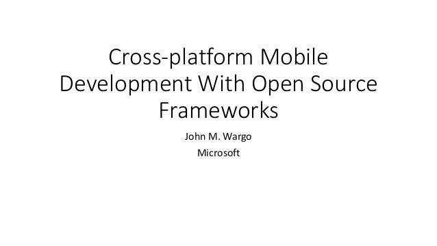 Cross-platform Mobile Development With Open Source Frameworks John M. Wargo Microsoft