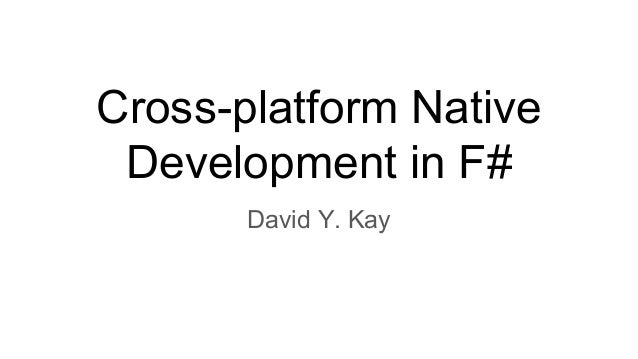 Cross-platform Native Development in F# David Y. Kay