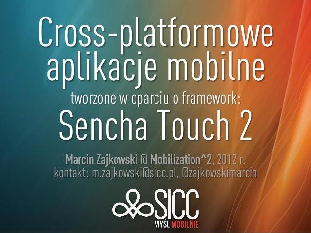 Cross-platformowe aplikacje mobilne tworzone w oparciu o framework: Sencha Touch 2 Marcin Zajkowski @ Mobilization^2, 2012...