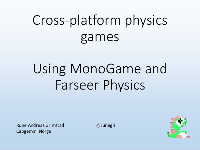 Cross-platform physics games Using MonoGame and Farseer Physics Rune Andreas Grimstad @runegri Capgemini Norge