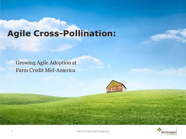 Agile Cross-Pollination:  Growing Agile Adoption at Farm Credit Mid-America  1  Farm Credit Mid-America