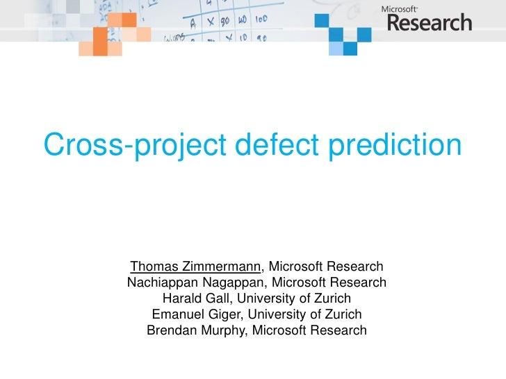 Cross-project defect prediction         Thomas Zimmermann, Microsoft Research       Nachiappan Nagappan, Microsoft Researc...