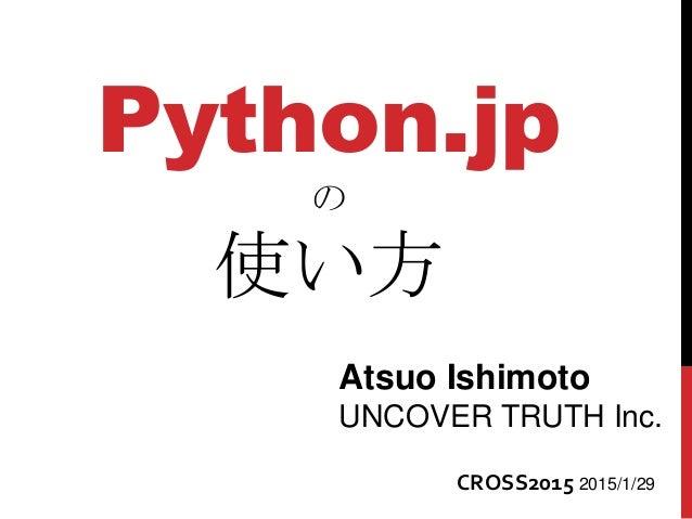 Python.jp の 使い方 Atsuo Ishimoto UNCOVER TRUTH Inc. CROSS2015 2015/1/29