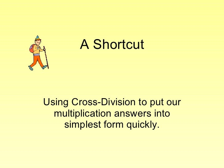 A Shortcut Using Cross-Division to put our multiplication answers into simplest form quickly.