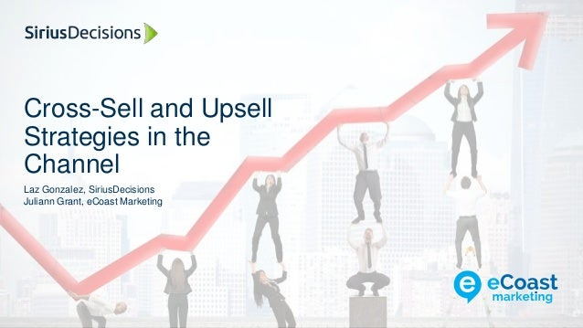 Cross-Sell and Upsell Strategies in the Channel Laz Gonzalez, SiriusDecisions Juliann Grant, eCoast Marketing