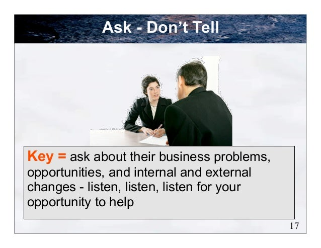 Ask - Don't TellKey = ask about their business problems,opportunities, and internal and externalchanges - listen, listen, ...
