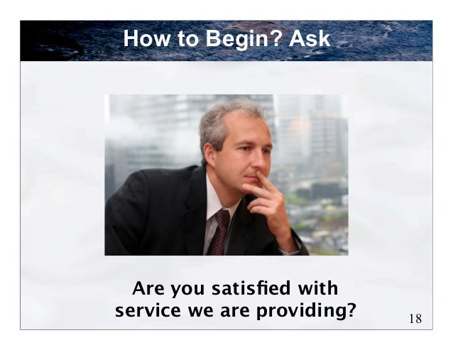 How to Begin? Ask  Are you satisfied withservice we are providing?   18