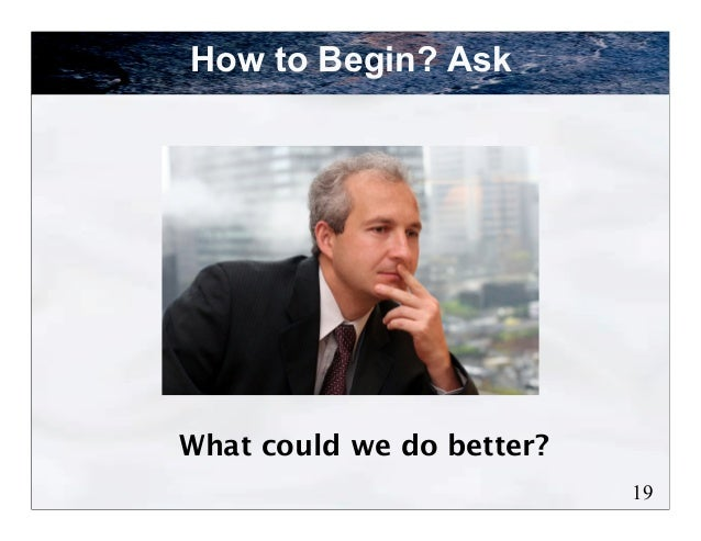 How to Begin? AskWhat could we do better?                           19