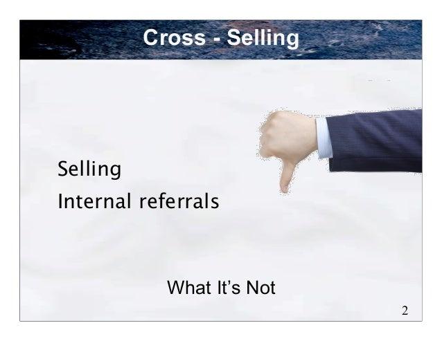 Cross - SellingSellingInternal referrals            What It's Not                            2