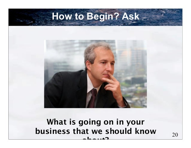 How to Begin? Ask  What is going on in yourbusiness that we should know   20           about?