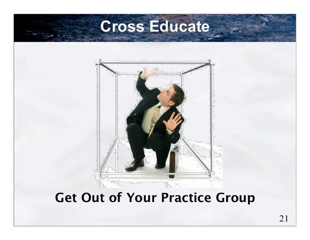 Cross EducateGet Out of Your Practice Group                                 21