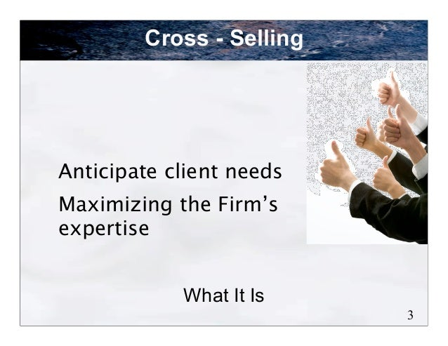 Cross - SellingAnticipate client needsMaximizing the Firm'sexpertise            What It Is                          3